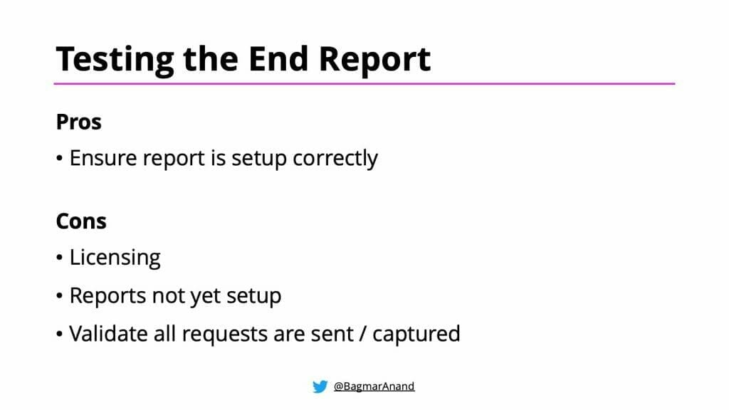Pros and Cons of Testing the End Report - pros include ensuring the report is set up correctly, cons include licensing, reports not yet set up, and validating all requests are sent / captured.